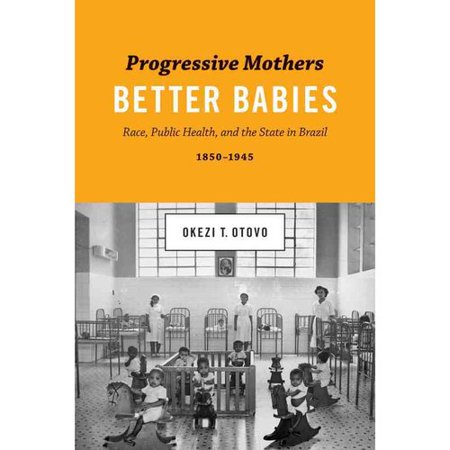 Progressive Mothers, Better Babies: Race, Public Health, and the State in Brazil, 1850-1945