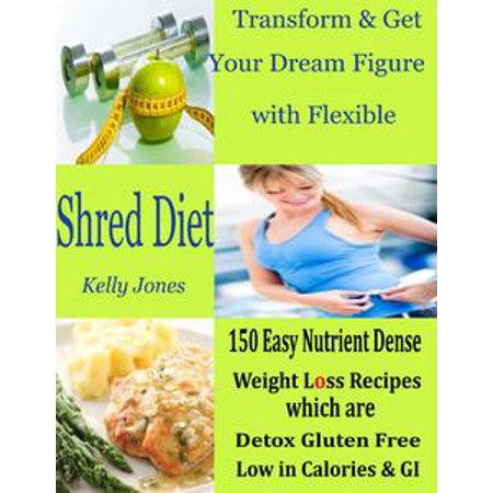 Transform & Get Your Dream Figure with Flexible Shred Diet : 150 Easy Nutrient Dense Weight Loss Recipes Which are Detox Gluten Free Low in Calories & GI - (Best Low Gi Foods For Weight Loss)