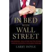 In Bed with Wall Street : How Bankers, Regulators and Politicians Conspire to Cripple Our Global Economy