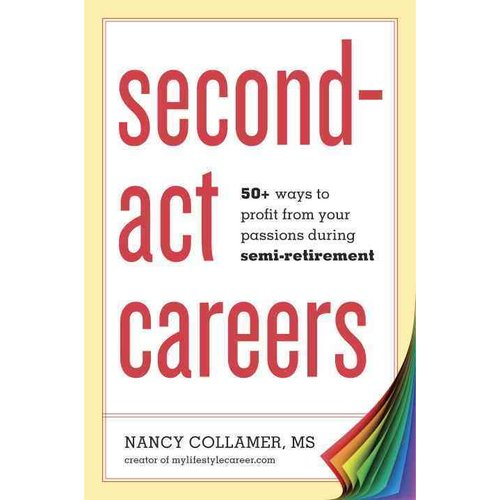 Second-Act Careers: 50+ Ways to Profit From Your Passions Suring Semi-Retirement
