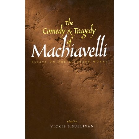 The Comedy and Tragedy of Machiavelli : Essays on the Literary - Comedy And Tragedy