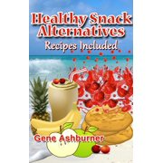 Healthy Snack Alternatives: Recipes Included - eBook