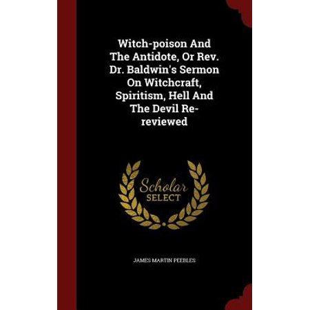 Witch-Poison and the Antidote, or REV. Dr. Baldwin's Sermon on Witchcraft, Spiritism, Hell and the Devil Re-Reviewed
