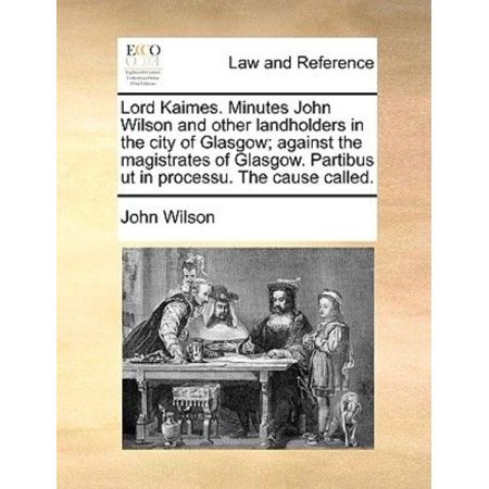 Lord Kaimes. Minutes John Wilson and Other Landholders in the City of Glasgow; Against the Magistrates of Glasgow. Partibus UT in Processu. the Cause Called.