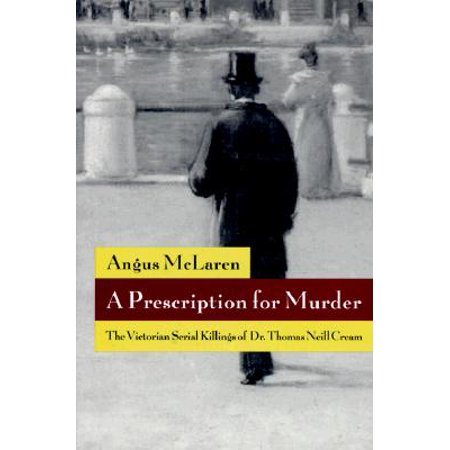 A Prescription for Murder : The Victorian Serial Killings of Dr. Thomas Neill Cream