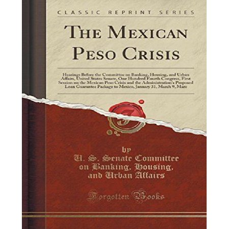 The Mexican Peso Crisis  Hearings Before The Committee On Banking  Housing  And Urban Affairs  United States Senate  One Hundred Fourth Congres