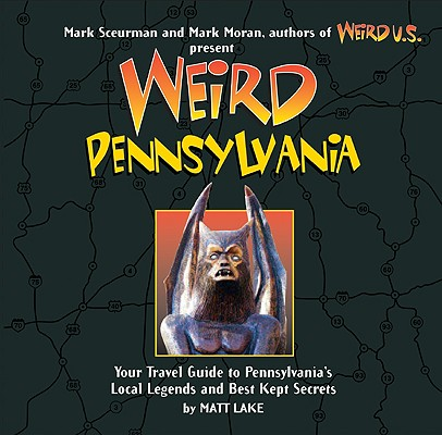 Weird Pennsylvania : Your Travel Guide to Pennsylvania's Local Legends and Best Kept Secrets