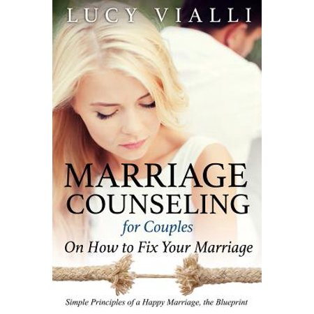 Marriage Counseling for Couples : On How to Fix Your Marriage: Simple Principles of a Happy Marriage, the Blueprint (Keys To A Happy Marriage)