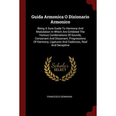 Guida Armonica O Dizionario Armonico : Being a Sure Guide to Harmony and Modulation in Which Are Exhibited the Various Combinations of Sounds, Consonant and Dissonant, Progressions of Harmony, Ligatures and Cadences, Real and Deceptive