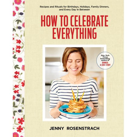How to Celebrate Everything : Recipes and Rituals for Birthdays, Holidays, Family Dinners, and Every Day In Between ()