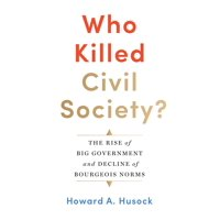 Who Killed Civil Society?: The Rise of Big Government and Decline of Bourgeois Norms (Hardcover)
