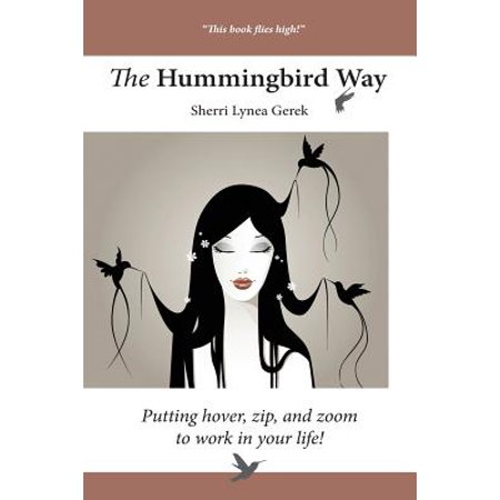 The Hummingbird Way : Putting Hover, Zip, and Zoom to Work in Your Life!