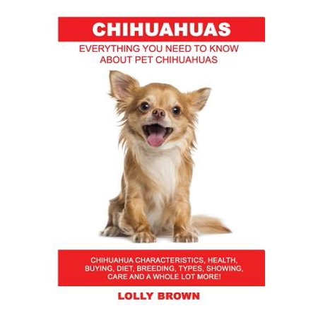 - Chihuahuas : Chihuahua Characteristics, Health, Buying, Diet, Breeding, Types, Showing, Care and a Whole Lot More! Everything You Need to Know about Pet Chihuahuas