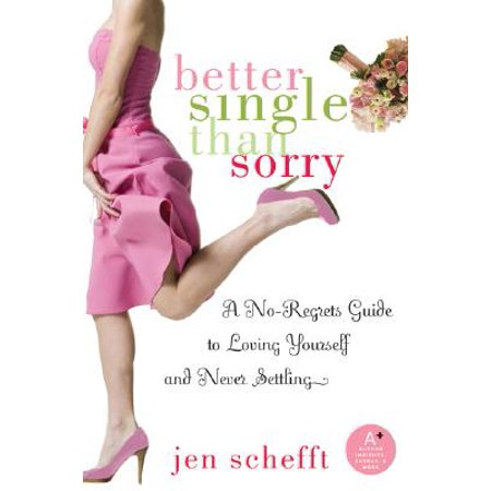 Better Single Than Sorry : A No-Regrets Guide to Loving Yourself and Never