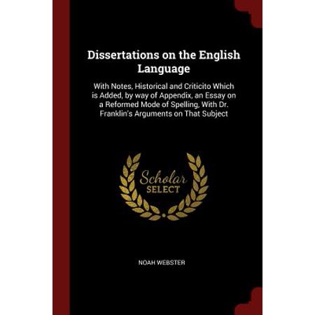 Dissertations on the English Language : With Notes, Historical and Criticito Which Is Added, by Way of Appendix, an Essay on a Reformed Mode of Spelling, with Dr. Franklin's Arguments on That