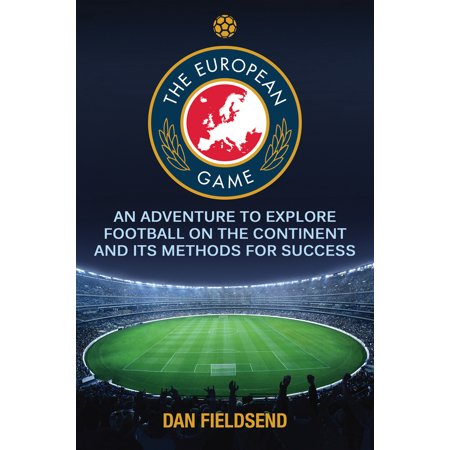 The European Game : An Adventure to Explore Football on the Continent and its Methods for (Best Ios Adventure Games)