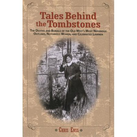 Tales Behind the Tombstones : The Deaths and Burials of the Old West's Most Nefarious Outlaws, Notorious Women, and Celebrated