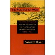 Politics of War : The Story of Two Wars Which Altered Forever the Political Life of the American Republic
