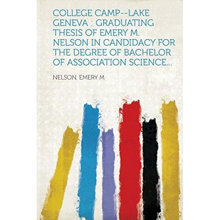 College Camp  Lake Geneva  Graduating Thesis Of Emery M  Nelson In Candidacy For The Degree Of Bachelor Of Association Science