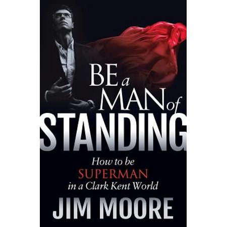 Be a Man of Standing : How to Be Superman in a Clark Kent - Superman Clark Kent
