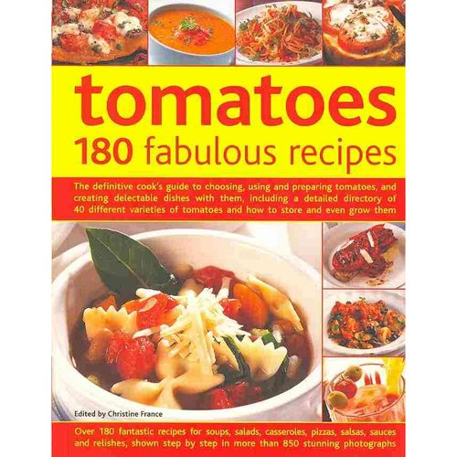 Tomatoes: 180 Fabulous Recipes: The Definitive Cook's Guide To Choosing, Using And Preparing Tomatoes, And Creating Delectable Dishes With Them, Including A Det