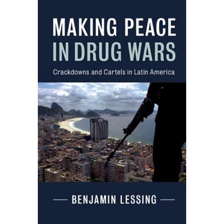 Making Peace in Drug Wars : Crackdowns and Cartels in Latin (Drug Wars The Political Economy Of Narcotics)