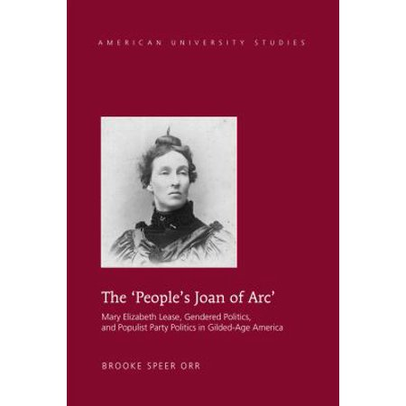 The Peoples Joan Of Arc  Mary Elizabeth Lease  Gendered Politics And Populist Party Politics In Gilded Age America