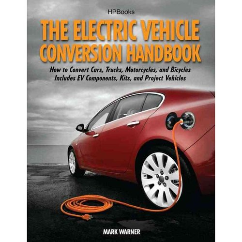 The Electric Vehicle Conversion Handbook: How to Convert Cars, Trucks, Motorcycles, and Bicycles: Includes Ev Components, Kits, and Project Vehicles