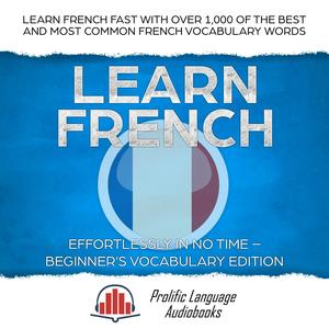 Learn French Effortlessly in No Time – Beginner's Vocabulary Edition: Learn French FAST with Over 1,000 of the Best and Most Common French Vocabulary Words - eBook