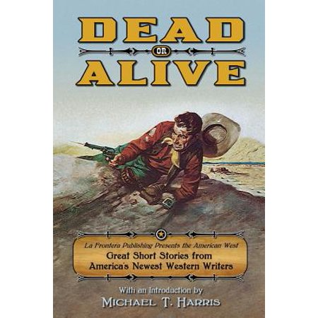 Dead or Alive : La Frontera Publishing Presents the American West, Great Short Stories from America's Newest Western (Western Writers Of America Best Western Novels)