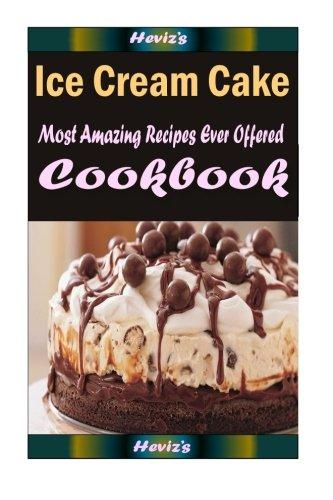 Ice Cream Cake: Delicious and Healthy Recipes You Can Quickly & Easily Cook by