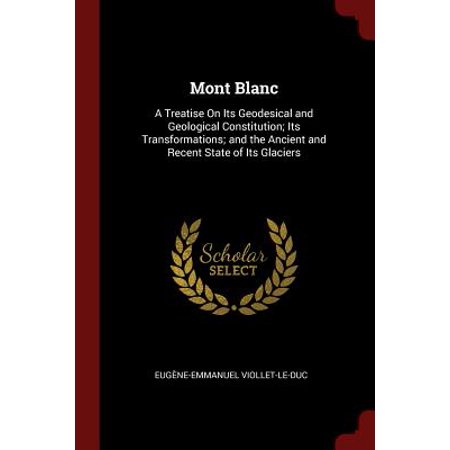 Mont Blanc : A Treatise on Its Geodesical and Geological Constitution; Its Transformations; And the Ancient and Recent State of Its
