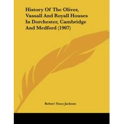 History of the Oliver, Vassall and Royall Houses in Dorchester, Cambridge and Medford (1907)