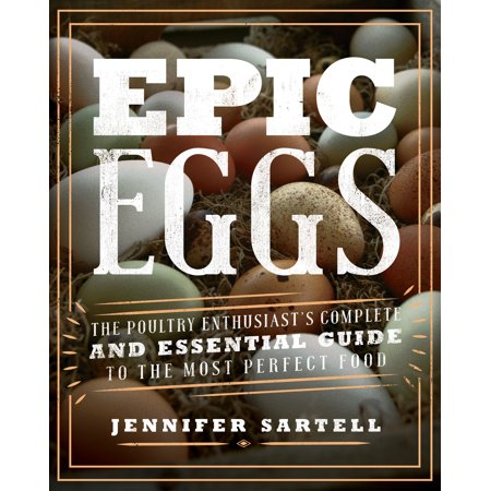 Epic Eggs : The Poultry Enthusiast's Complete and Essential Guide to the Most Perfect