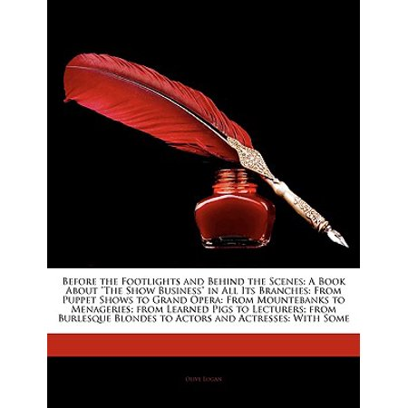 Before the Footlights and Behind the Scenes : A Book about the Show Business in All Its Branches: From Puppet Shows to Grand Opera: From Mountebanks to Menageries; From Learned Pigs to Lecturers; From Burlesque Blondes to Actors and Actresses: With