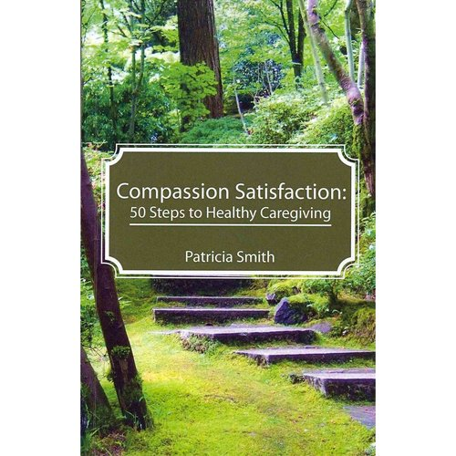 Compassion Satisfaction: 50 Steps to Healthy Caregiving
