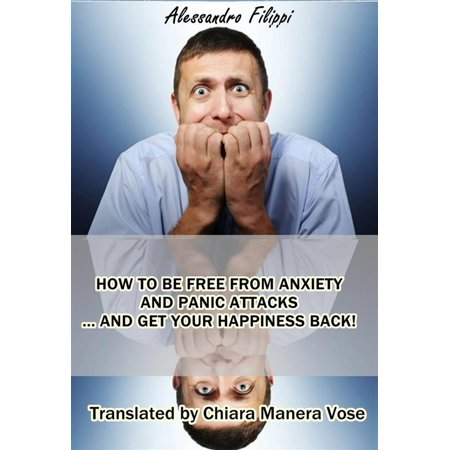 How To Be Free From Anxiety And Panic Attacks... And Get Your Happiness Back! -
