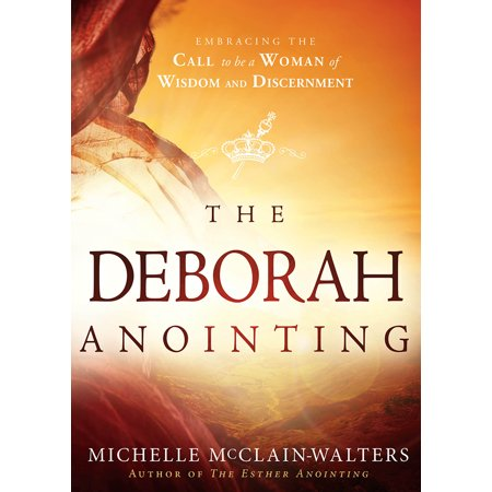 The Deborah Anointing : Embracing the Call to be a Woman of Wisdom and Discernment
