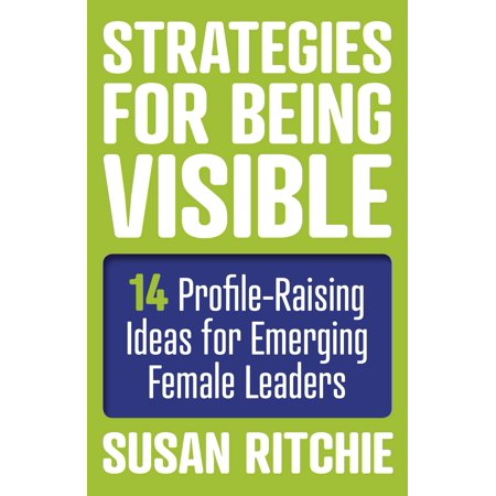 Strategies for Being Visible : 14 Profile-Raising Ideas for Emerging Female