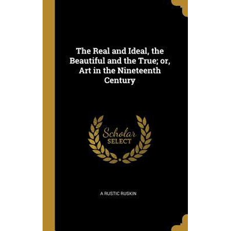 The Real and Ideal, the Beautiful and the True; Or, Art in the Nineteenth Century