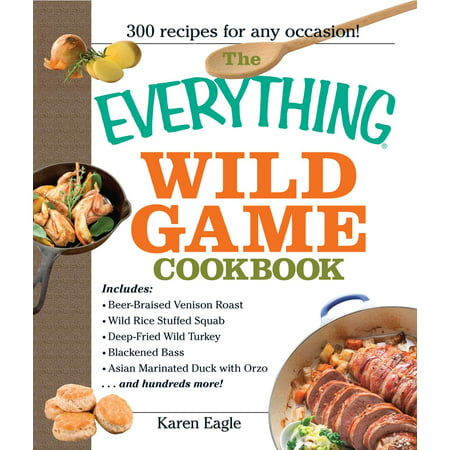The Everything Wild Game Cookbook : From Fowl And Fish to Rabbit And Venison--300 Recipes for Home-cooked
