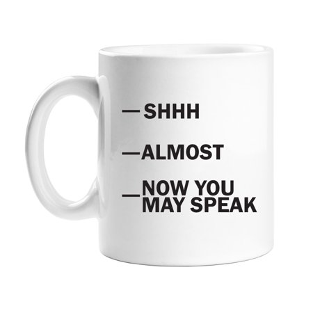 Shhh - Almost - Now You May Speak 11 oz White Coffee Mug ()