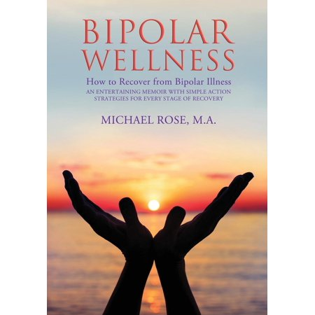 Bipolar Wellness : How to Recover from Bipolar Illness: An Entertaining Memoir with Simple Strategies for Every Stage of