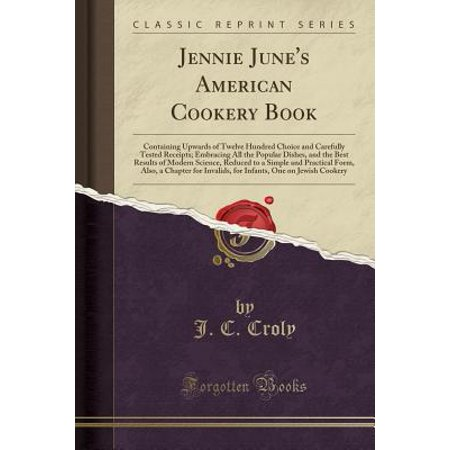 - Jennie June's American Cookery Book : Containing Upwards of Twelve Hundred Choice and Carefully Tested Receipts; Embracing All the Popular Dishes, and the Best Results of Modern Science, Reduced to a Simple and Practical Form, Also, a Chapter for Invalids,