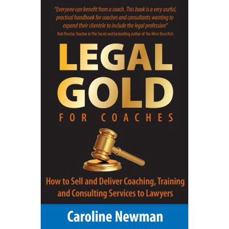 Legal Gold For Coaches   How To Sell And Deliver Coaching  Training And Consulting Services To Lawyers