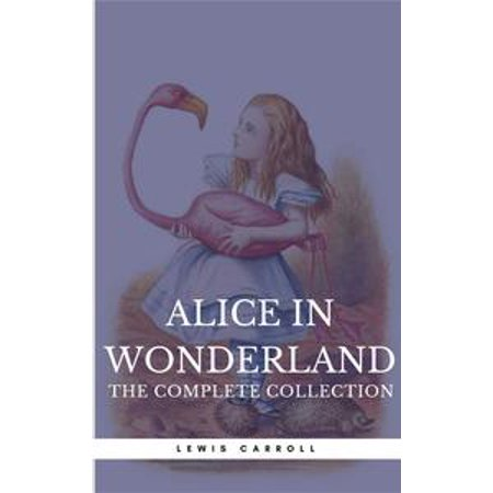 Alice in Wonderland: The Complete Collection [all 5 books + a lost chapter from