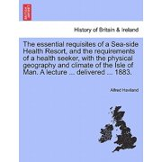 The Essential Requisites of a Sea-Side Health Resort, and the Requirements of a Health Seeker, with the Physical Geography and Climate of the Isle of Man. a Lecture ... Delivered ... 1883.