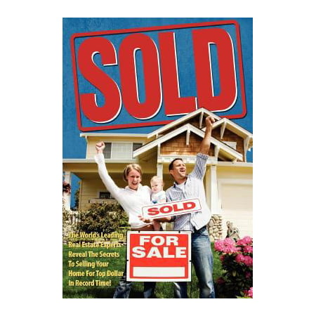 Sold  The Worlds Leading Real Estate Experts Reveal The Secrets To Selling Your Home For Top Dollar In Record Time
