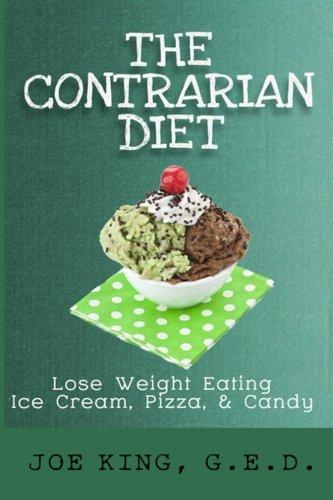The Contrarian Diet: Lose Weight Eating Ice Cream, Pizza, & Candy by