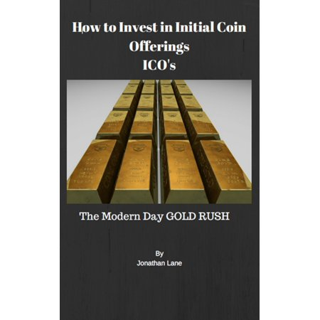 How to Invest in Initial Coin Offerings the New Modern Day Gold Rush -